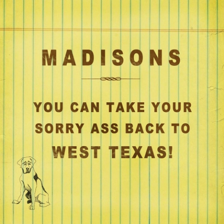 Madisons – You Can Take Your Sorry Ass Back To West Texas!