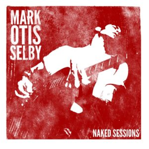 Mark Otis Selby – Naked Sessions